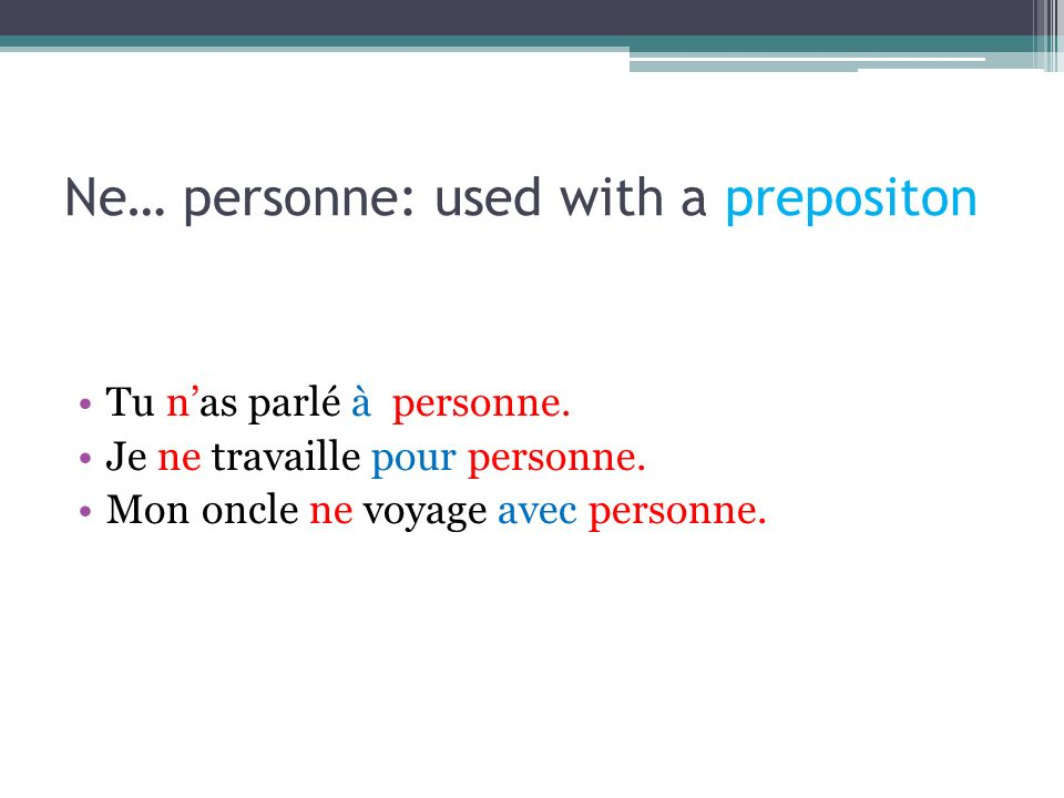 Ne… personne: used with a prepositon Tu nas parlé à personne.