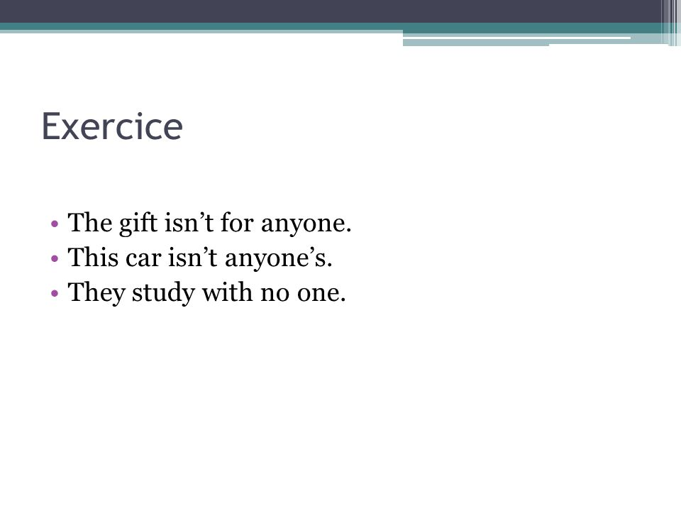 Exercice The gift isnt for anyone. This car isnt anyones. They study with no one.
