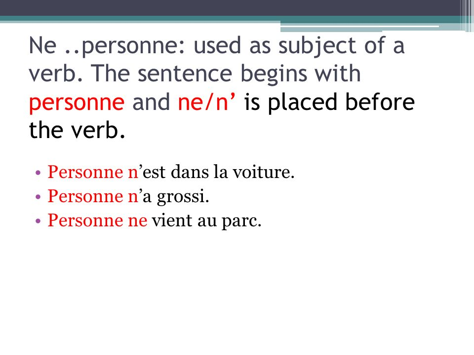 Ne..personne: used as subject of a verb. The sentence begins with personne and ne/n is placed before the verb. Personne nest dans la voiture. Personne
