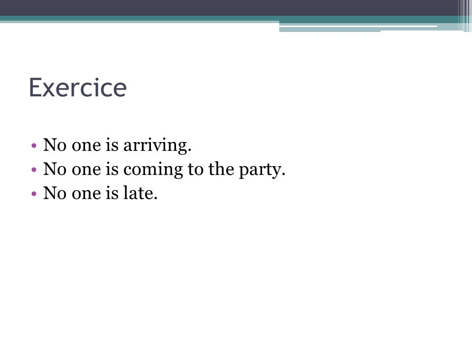 Exercice No one is arriving. No one is coming to the party. No one is late.