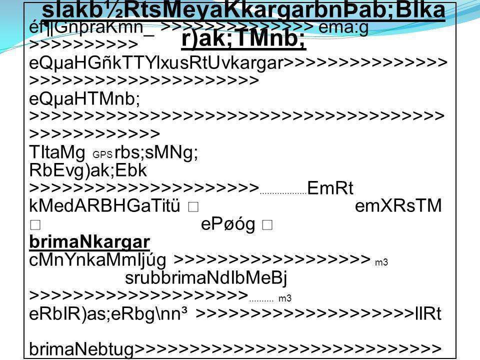 éf¶GnþraKmn_ >>>>>>>>>>>>>> ema:g >>>>>>>>>> eQµaHGñkTTYlxusRtUvkargar>>>>>>>>>>>>>>> >>>>>>>>>>>>>>>>>>>>> eQµaHTMnb; >>>>>>>>>>>>>>>>>>>>>>>>>>>>>>>>>>>>>> >>>>>>>>>>>> TItaMg GPS rbs;sMNg; RbEvg)ak;Ebk >>>>>>>>>>>>>>>>>>>>>...................