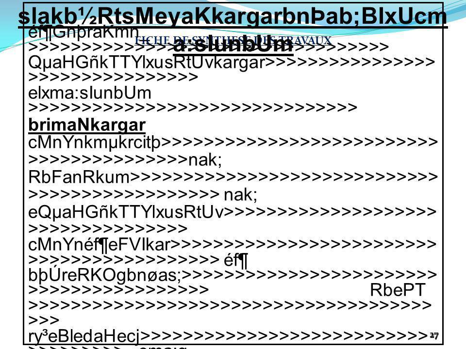 2727 FICHE DE SYNTHESE DES TRAVAUX éf¶GnþraKmn_ >>>>>>>>>>>>>>>>>>>>>>>>>>>>>>>>>> QµaHGñkTTYlxusRtUvkargar>>>>>>>>>>>>>>>> >>>>>>>>>>>>>>>> elxma:sIunbUm >>>>>>>>>>>>>>>>>>>>>>>>>>>>>>> brimaNkargar cMnYnkmµkrcitþ>>>>>>>>>>>>>>>>>>>>>>>>>> >>>>>>>>>>>>>>>nak; RbFanRkum>>>>>>>>>>>>>>>>>>>>>>>>>>>>> >>>>>>>>>>>>>>>>>> nak; eQµaHGñkTTYlxusRtUv>>>>>>>>>>>>>>>>>>>> >>>>>>>>>>>>>>> cMnYnéf¶eFVIkar>>>>>>>>>>>>>>>>>>>>>>>>> >>>>>>>>>>>>>>>>>> éf¶ bþÚreRKOgbnøas;>>>>>>>>>>>>>>>>>>>>>>>> >>>>>>>>>>>>>>>>> RbePT >>>>>>>>>>>>>>>>>>>>>>>>>>>>>>>>>>>>>> >>> ry³eBledaHecj>>>>>>>>>>>>>>>>>>>>>>>>>>> >>>>>>>>> ema:g ry³eBlerobbBa¢Úl>>>>>>>>>>>>>>>>>>>>>>>>> >>>>>>>>> ema:g ry³eBlsakl,g>>>>>>>>>>>>>>>>>>>>>>>>>>>>> >>>>>>>> ema:g eRbgma:sIun>>>>>>>>>>>>>>>>>>>>>>>>>>>> >>>>>>>>>>>>>>>>> … lIRt xøaj;eKa>>>>>>>>>>>>>>>>>>>>>>>>>>>>>>> >>>>>>>>>>>>>>>>>> KILÚ kRmgepSg²>>>>>>>>>>>>>>>>>>>>>>>>>>>>> >>>>>>>>>>>>>>> cMnYn l>>>.