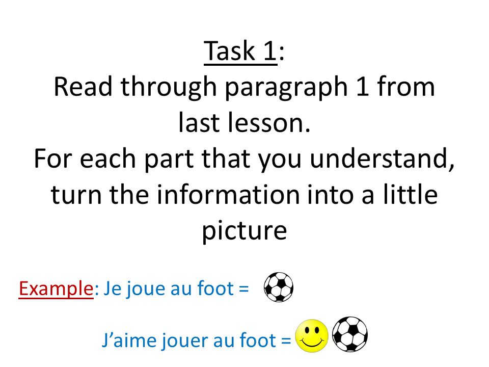 Task 1: Read through paragraph 1 from last lesson. For each part that you understand, turn the information into a little picture Example: Je joue au f