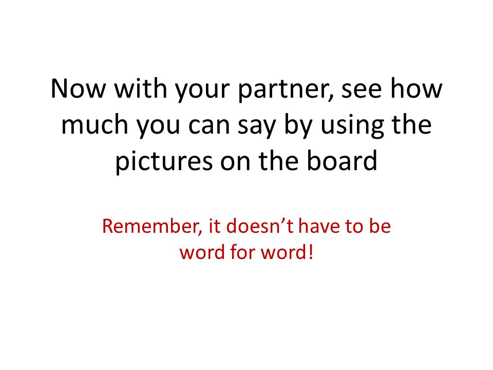 Now with your partner, see how much you can say by using the pictures on the board Remember, it doesnt have to be word for word!