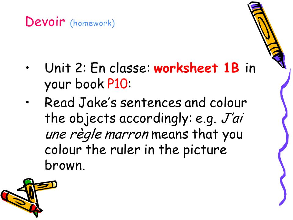 Devoir (homework) Unit 2: En classe: worksheet 1B in your book P10: Read Jakes sentences and colour the objects accordingly: e.g.