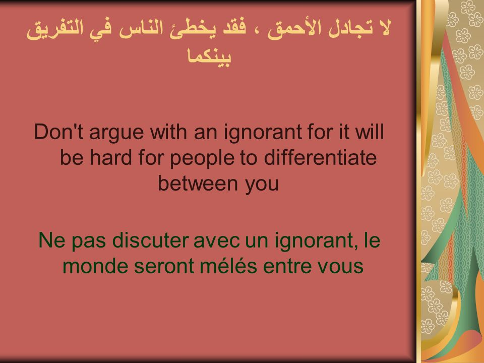 لا تجادل الأحمق ، فقد يخطئ الناس في التفريق بينكما Don't argue with an ignorant for it will be hard for people to differentiate between you Ne pas dis