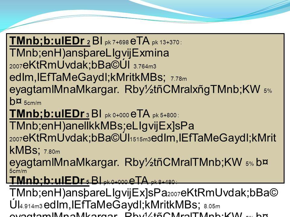 TMnb;b:ulEDr 2 BI pk 7+698 eTA pk 13+370 : TMnb;enH)ansþareLIgvijExmina 2007 eKtRmUvdak;bBa©Úl 3.764m3 edIm,IEfTaMeGaydl;kMritkMBs; 7.78m eyagtamlMnaMkargar.