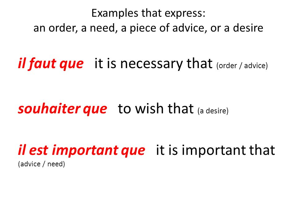 Examples that express: an order, a need, a piece of advice, or a desire il faut que it is necessary that (order / advice) souhaiter que to wish that (