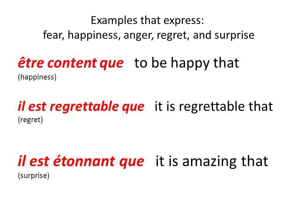 Examples that express: fear, happiness, anger, regret, and surprise être content que to be happy that (happiness) il est regrettable que it is regrett