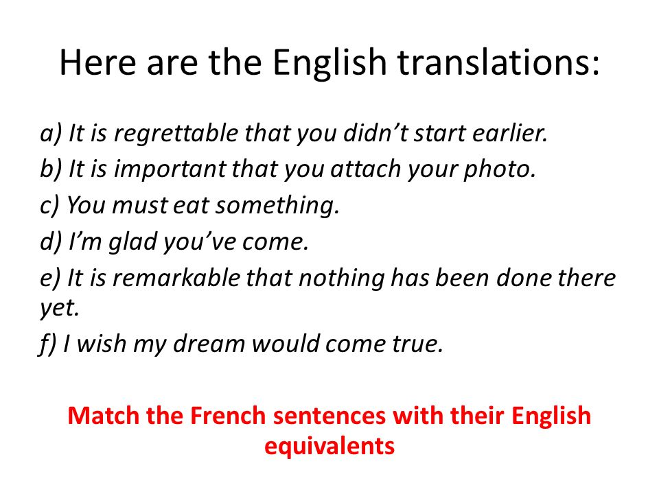 Here are the English translations: a) It is regrettable that you didnt start earlier. b) It is important that you attach your photo. c) You must eat s