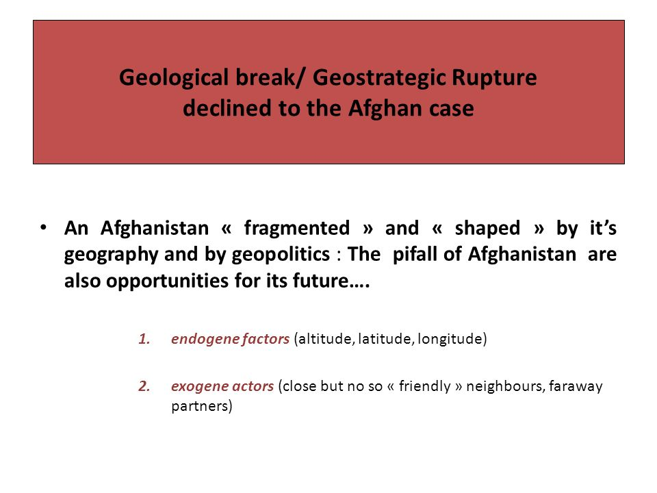 Geological break/ Geostrategic Rupture declined to the Afghan case An Afghanistan « fragmented » and « shaped » by its geography and by geopolitics : The pifall of Afghanistan are also opportunities for its future….