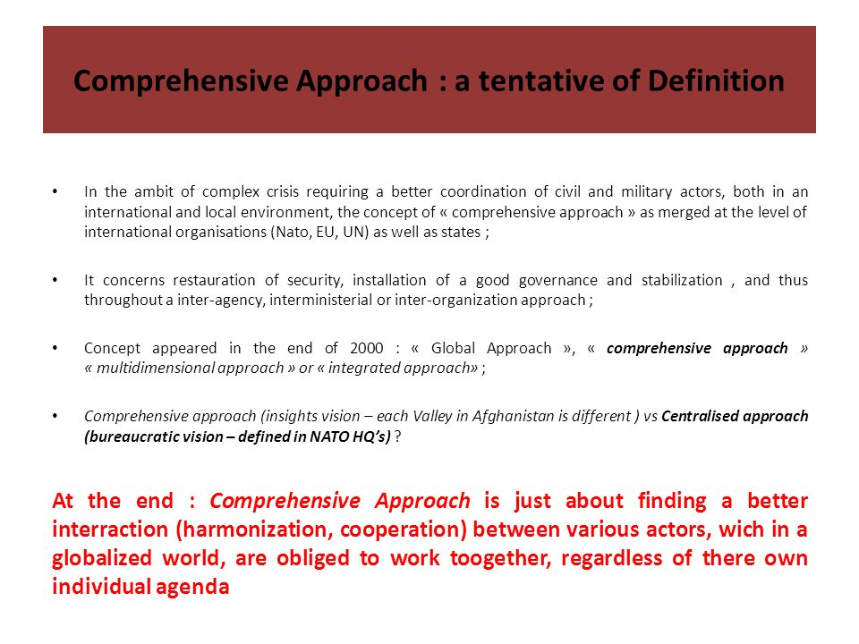 Comprehensive Approach : a tentative of Definition In the ambit of complex crisis requiring a better coordination of civil and military actors, both in an international and local environment, the concept of « comprehensive approach » as merged at the level of international organisations (Nato, EU, UN) as well as states ; It concerns restauration of security, installation of a good governance and stabilization, and thus throughout a inter-agency, interministerial or inter-organization approach ; Concept appeared in the end of 2000 : « Global Approach », « comprehensive approach » « multidimensional approach » or « integrated approach» ; Comprehensive approach (insights vision – each Valley in Afghanistan is different ) vs Centralised approach (bureaucratic vision – defined in NATO HQs) .