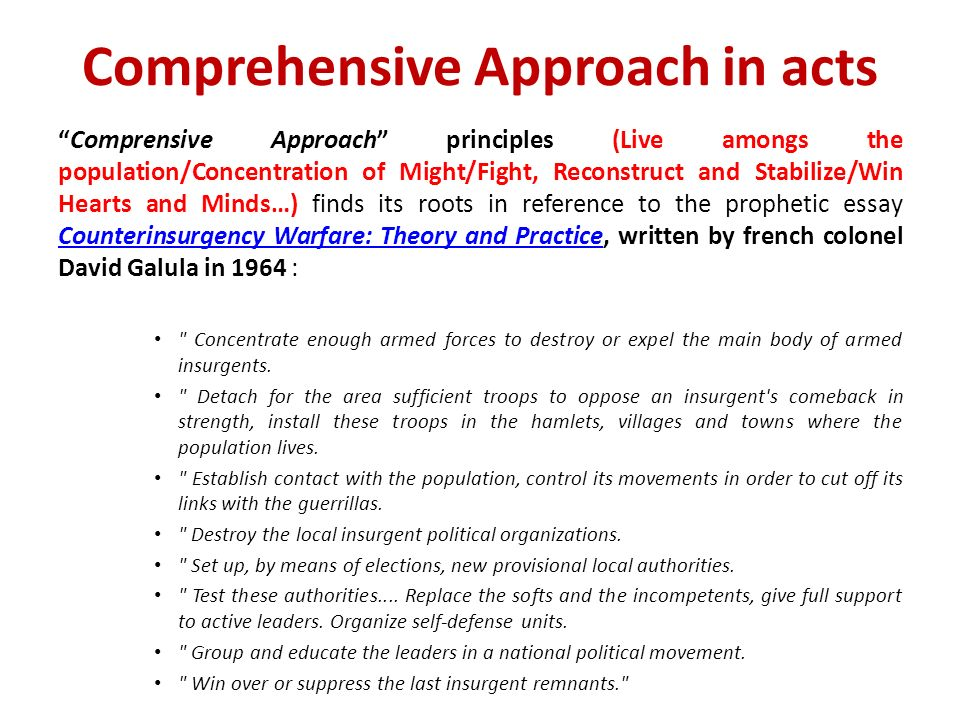 Comprehensive Approach in acts Comprensive Approach principles (Live amongs the population/Concentration of Might/Fight, Reconstruct and Stabilize/Win Hearts and Minds…) finds its roots in reference to the prophetic essay Counterinsurgency Warfare: Theory and Practice, written by french colonel David Galula in 1964 : Counterinsurgency Warfare: Theory and Practice Concentrate enough armed forces to destroy or expel the main body of armed insurgents.