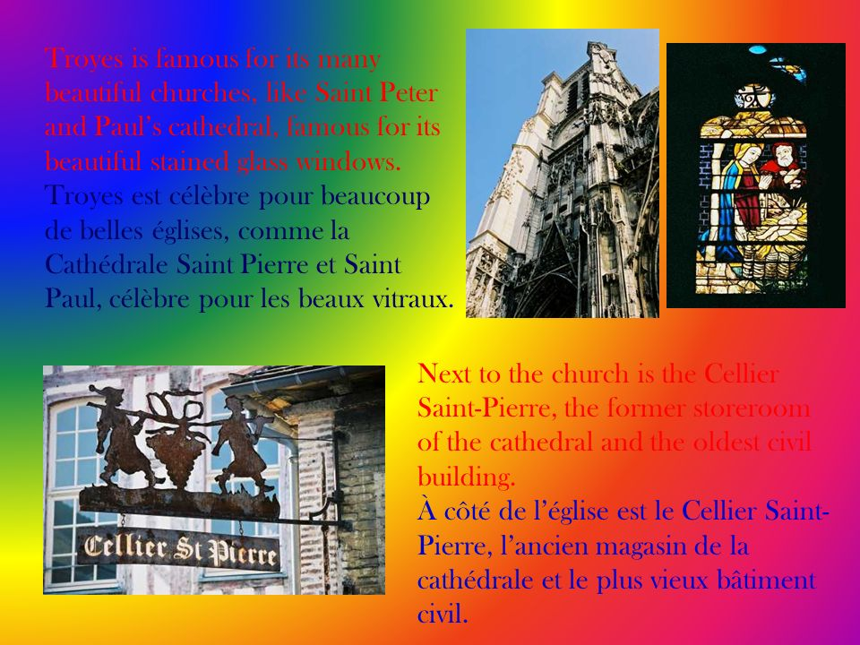 Troyes is famous for its many beautiful churches, like Saint Peter and Pauls cathedral, famous for its beautiful stained glass windows. Troyes est cél
