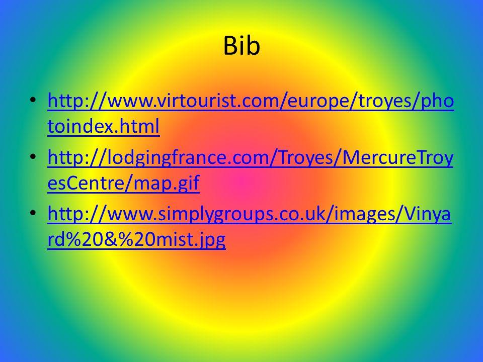 Bib http://www.virtourist.com/europe/troyes/pho toindex.html http://www.virtourist.com/europe/troyes/pho toindex.html http://lodgingfrance.com/Troyes/MercureTroy esCentre/map.gif http://lodgingfrance.com/Troyes/MercureTroy esCentre/map.gif http://www.simplygroups.co.uk/images/Vinya rd%20&%20mist.jpg http://www.simplygroups.co.uk/images/Vinya rd%20&%20mist.jpg