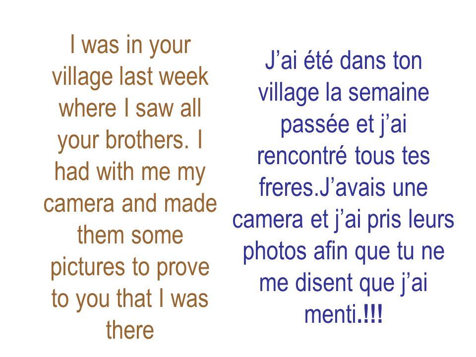 Jai été dans ton village la semaine passée et jai rencontré tous tes freres.Javais une camera et jai pris leurs photos afin que tu ne me disent que jai menti.!!.