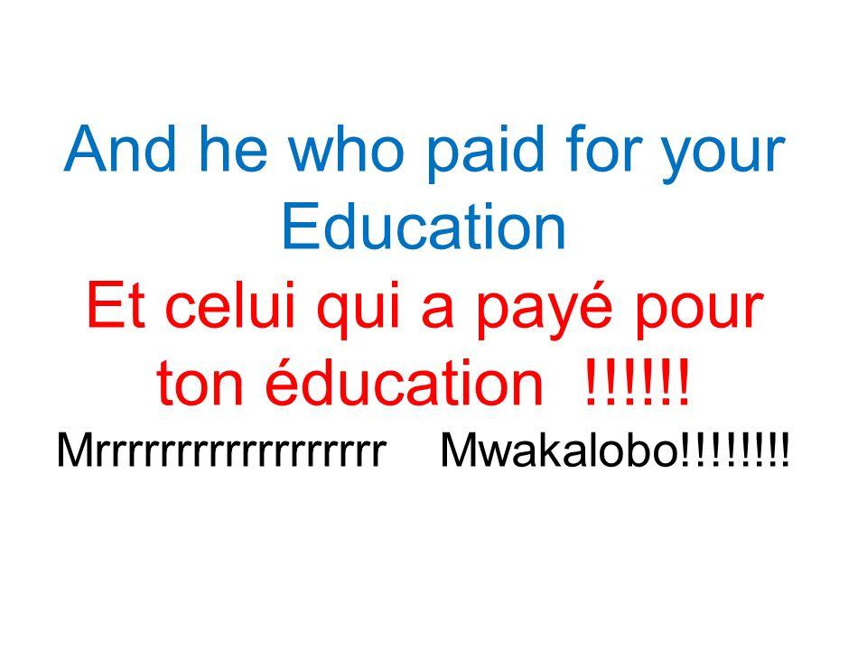 And he who paid for your Education Et celui qui a payé pour ton éducation !!!!!.
