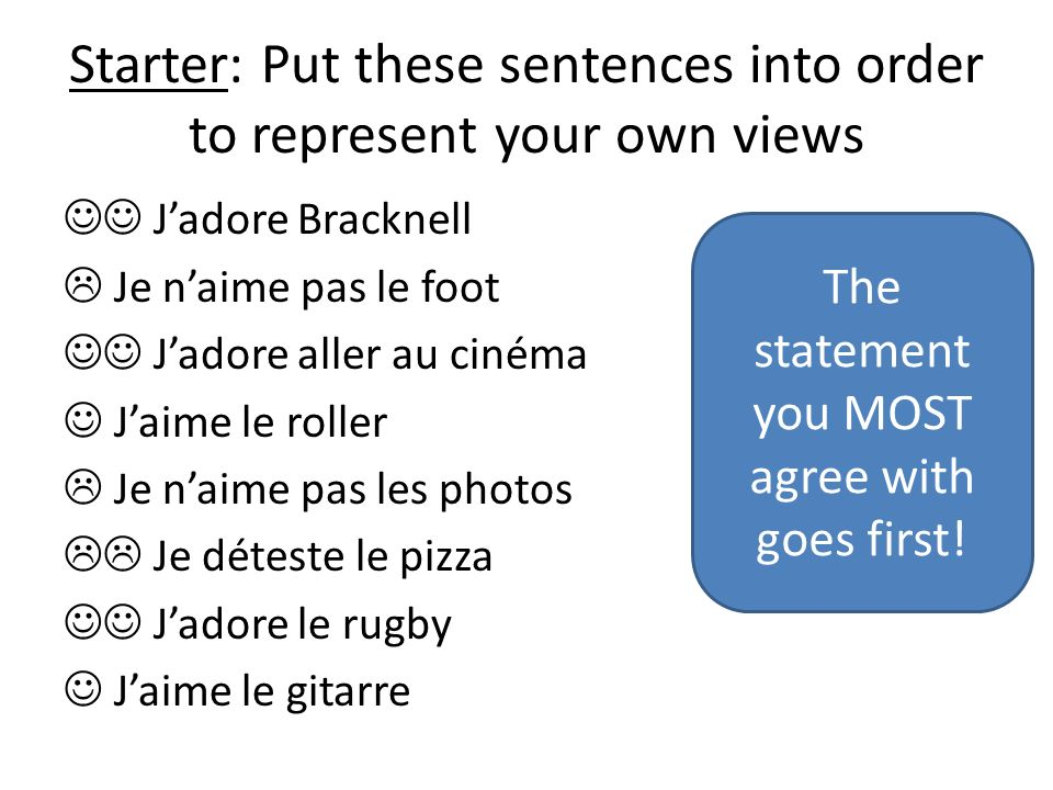 Starter: Put these sentences into order to represent your own views Jadore Bracknell Je naime pas le foot Jadore aller au cinéma Jaime le roller Je naime pas les photos Je déteste le pizza Jadore le rugby Jaime le gitarre The statement you MOST agree with goes first!