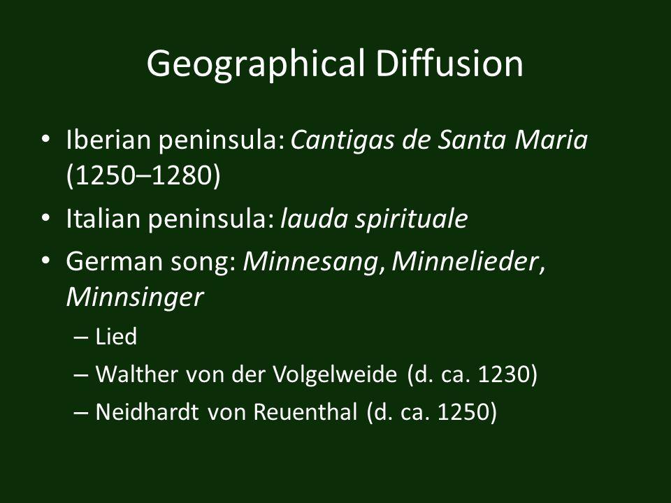 Geographical Diffusion Iberian peninsula: Cantigas de Santa Maria (1250–1280) Italian peninsula: lauda spirituale German song: Minnesang, Minnelieder,