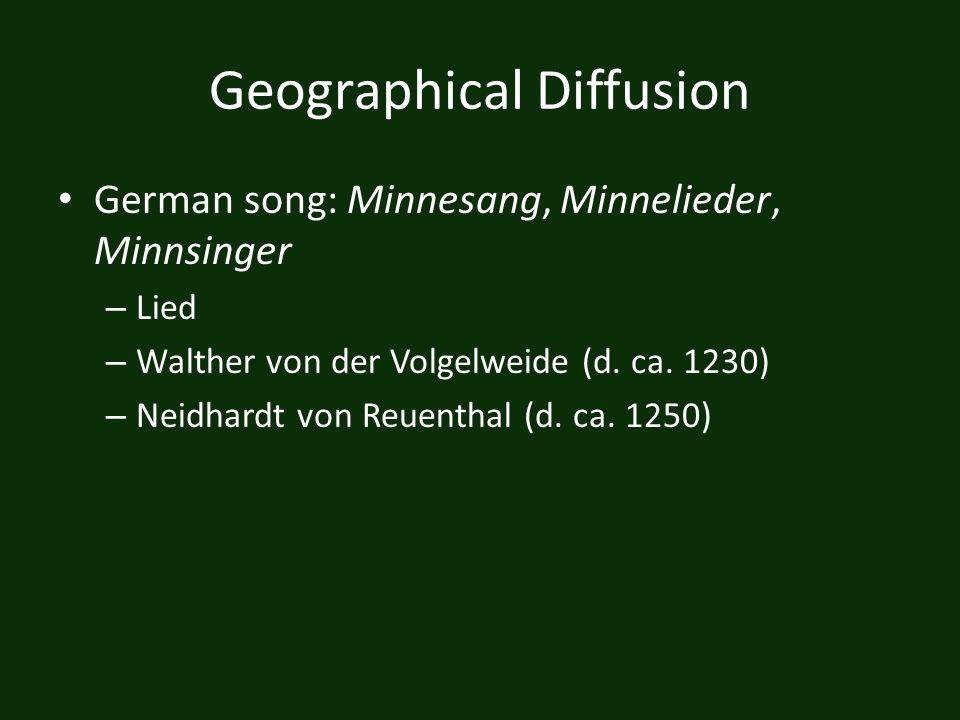 Geographical Diffusion German song: Minnesang, Minnelieder, Minnsinger – Lied – Walther von der Volgelweide (d. ca. 1230) – Neidhardt von Reuenthal (d