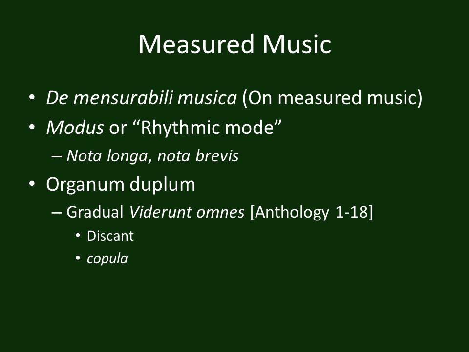Measured Music De mensurabili musica (On measured music) Modus or Rhythmic mode – Nota longa, nota brevis Organum duplum – Gradual Viderunt omnes [Ant