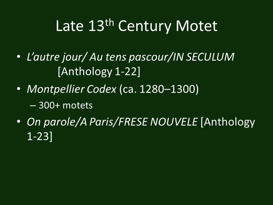 Late 13 th Century Motet Lautre jour/ Au tens pascour/IN SECULUM [Anthology 1-22] Montpellier Codex (ca. 1280–1300) – 300+ motets On parole/A Paris/FR