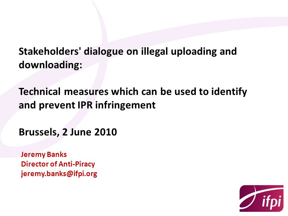 Stakeholders' dialogue on illegal uploading and downloading: Technical measures which can be used to identify and prevent IPR infringement Brussels, 2