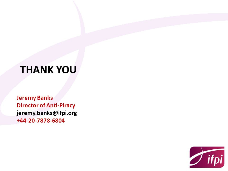 THANK YOU Jeremy Banks Director of Anti-Piracy jeremy.banks@ifpi.org +44-20-7878-6804