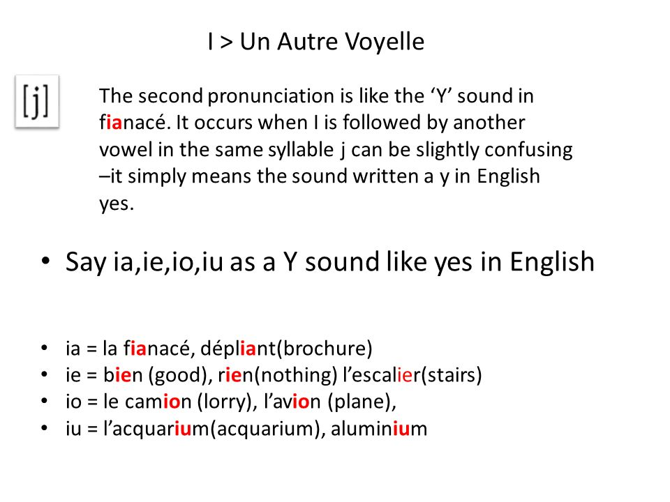 I > Un Autre Voyelle Say ia,ie,io,iu as a Y sound like yes in English ia = la fianacé, dépliant(brochure) ie = bien (good), rien(nothing) lescalier(st