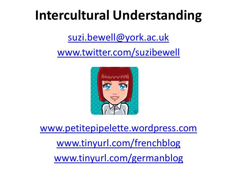 Intercultural Understanding suzi.bewell@york.ac.uk www.twitter.com/suzibewell www.petitepipelette.wordpress.com www.tinyurl.com/frenchblog www.tinyurl
