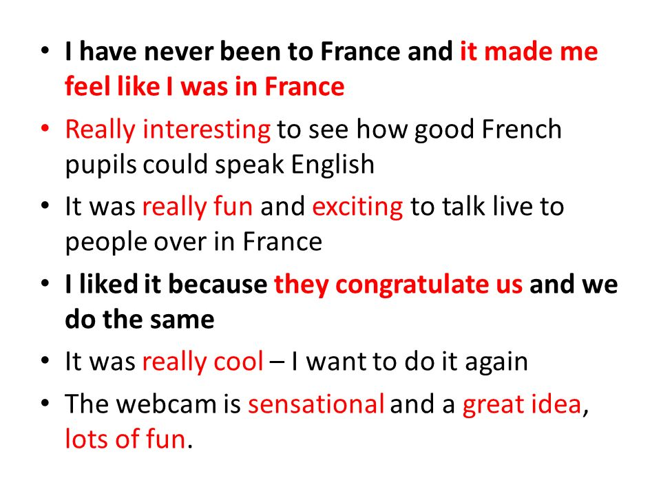 I have never been to France and it made me feel like I was in France Really interesting to see how good French pupils could speak English It was reall