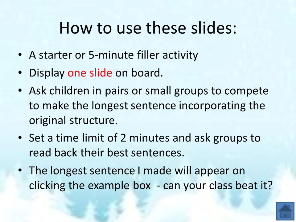 How to use these slides: A starter or 5-minute filler activity Display one slide on board. Ask children in pairs or small groups to compete to make th