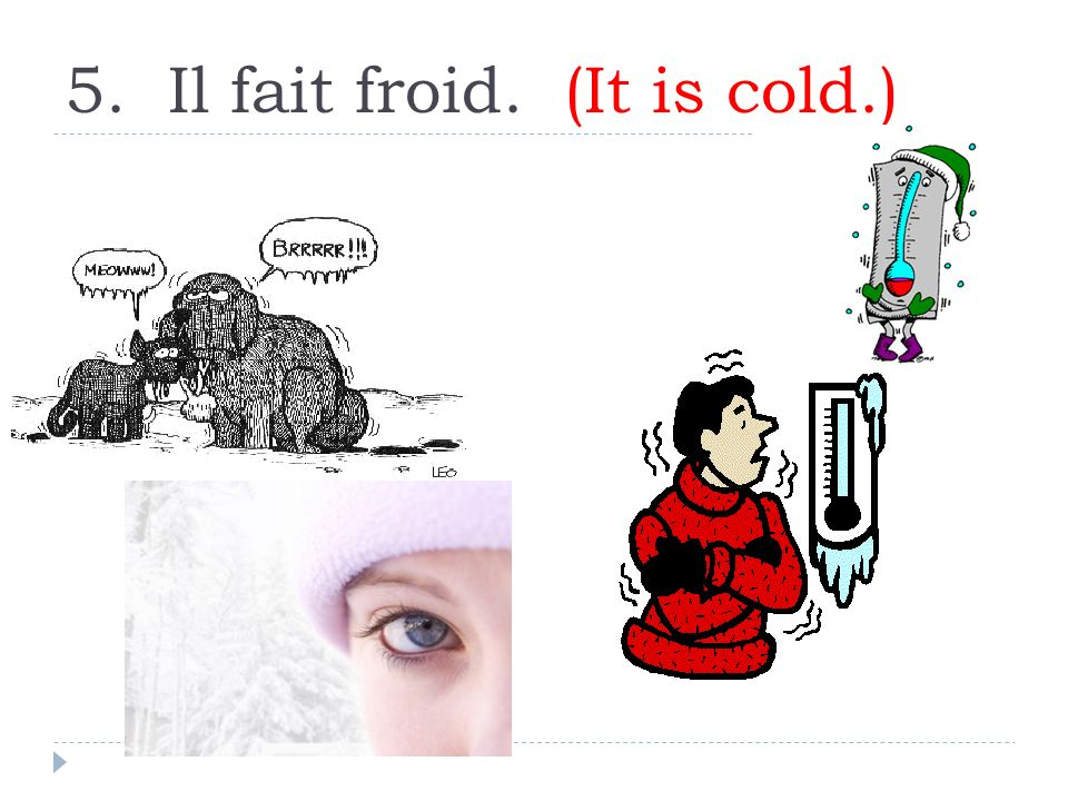 5. Il fait froid. (It is cold.)