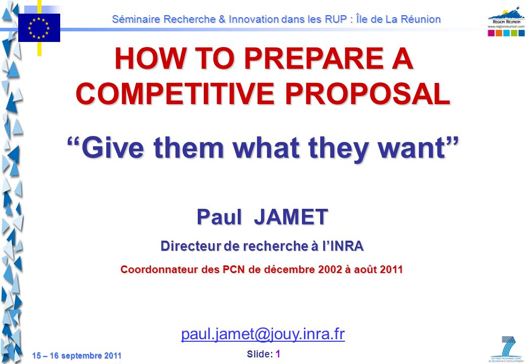 Slide: 22 Séminaire Recherche & Innovation dans les RUP : Île de La Réunion 15 – 16 septembre 2011 Develop a realistic research plan A realistic research plan is a plan to accomplish your (research) objectives ; it will determine the success of the project: Clear vision of the project structure, work packages, tasks, … Innovativeness and creativity brought in by participants; Work carried out by each participants (no overlapping); Management approach (how the project is organised, how responsibilities are assigned, etc.); Template for scheduling, budgeting, risk management, etc.