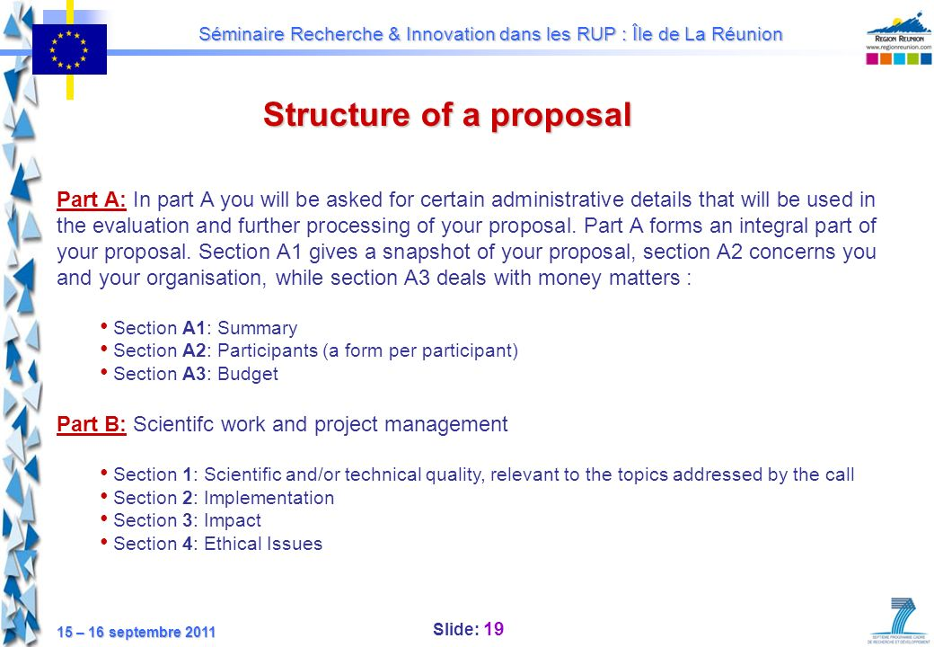 Slide: 19 Séminaire Recherche & Innovation dans les RUP : Île de La Réunion 15 – 16 septembre 2011 Structure of a proposal Part A: In part A you will