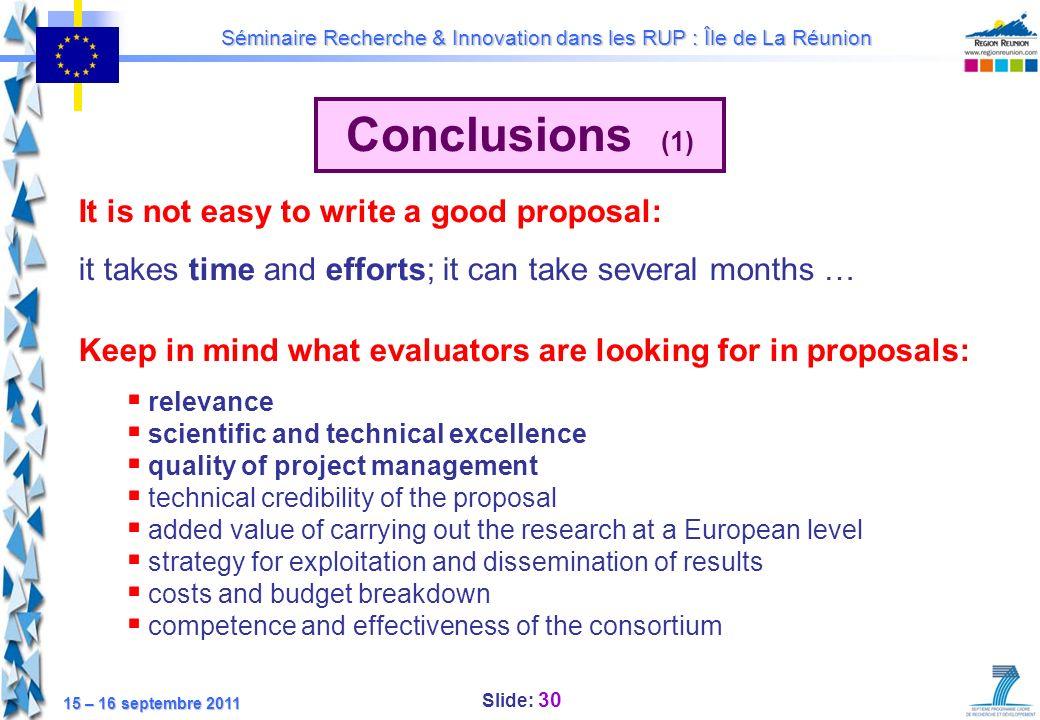 Slide: 30 Séminaire Recherche & Innovation dans les RUP : Île de La Réunion 15 – 16 septembre 2011 Conclusions (1) It is not easy to write a good prop