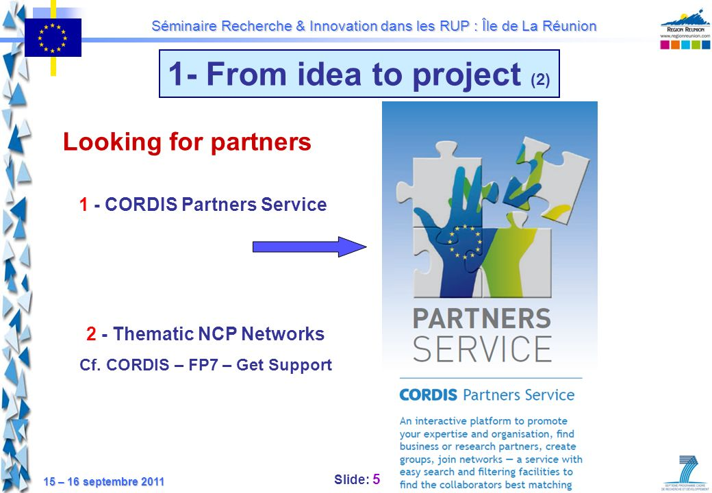 Slide: 26 Séminaire Recherche & Innovation dans les RUP : Île de La Réunion 15 – 16 septembre 2011 4 - Submitting the proposal Proof read your proposal before it is sent: Too many proposals are submitted with stupid mistakes, omissions and errors of all sorts Dont spend months writing a proposal just to kill it with stupid mistakes that are easily prevented Submit your proposal in time: The co-ordinator is responsible to submit the proposal in due time Plan your work to submit one or two days before the deadline Electronic Proposal Submission System (EPSS)