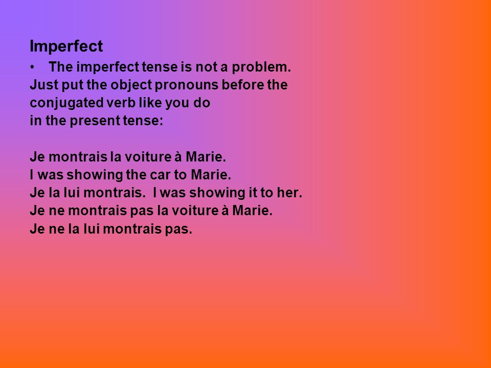 Imperfect The imperfect tense is not a problem. Just put the object pronouns before the conjugated verb like you do in the present tense: Je montrais
