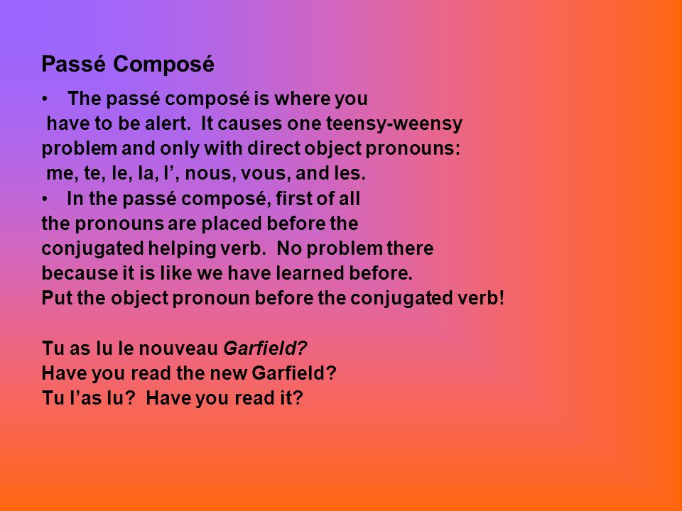 Passé Composé continué The only problem is for you to learn that the past participle will agree with a preceding DIRECT OBJECT pronoun.
