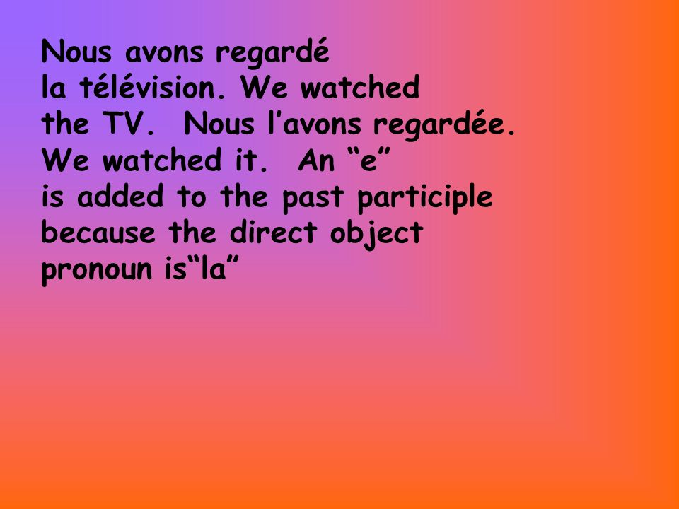 Nous avons regardé la télévision. We watched the TV. Nous lavons regardée. We watched it. An e is added to the past participle because the direct obje