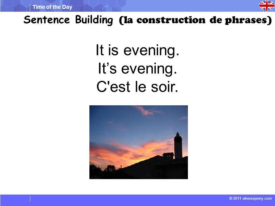 Time of the Day © 2011 wheresjenny.com Sentence Building (la construction de phrases) It is evening.