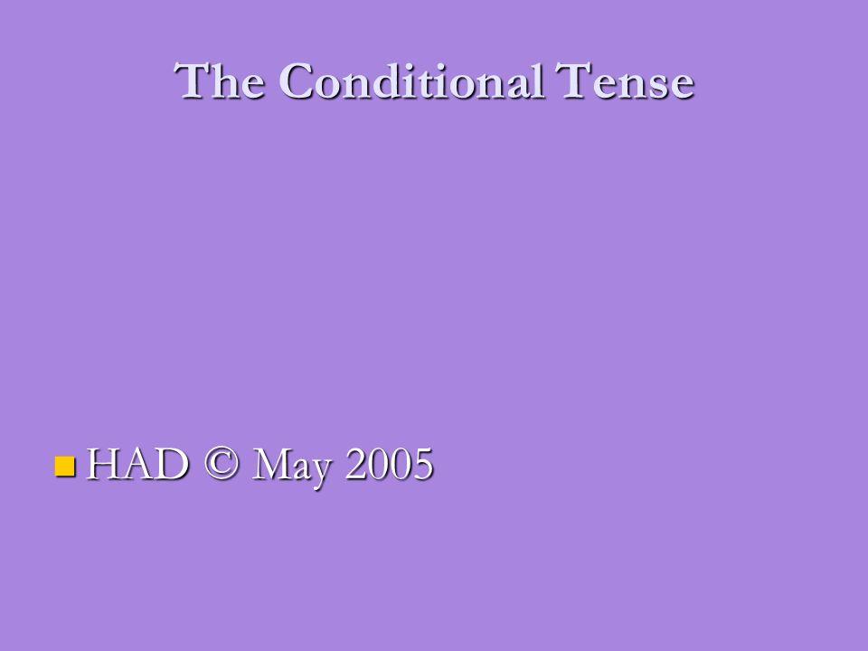 The Conditional Tense HAD © May 2005 HAD © May 2005