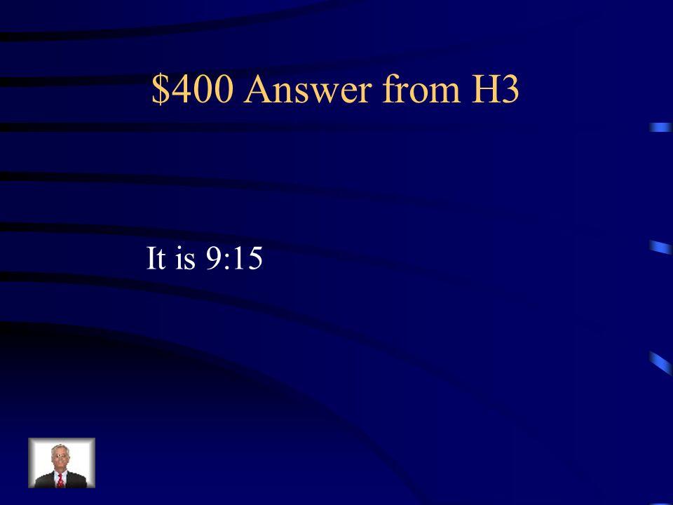 $400 Question from H3 Quelle heure est-il? Il est neuf heures et quart du matin