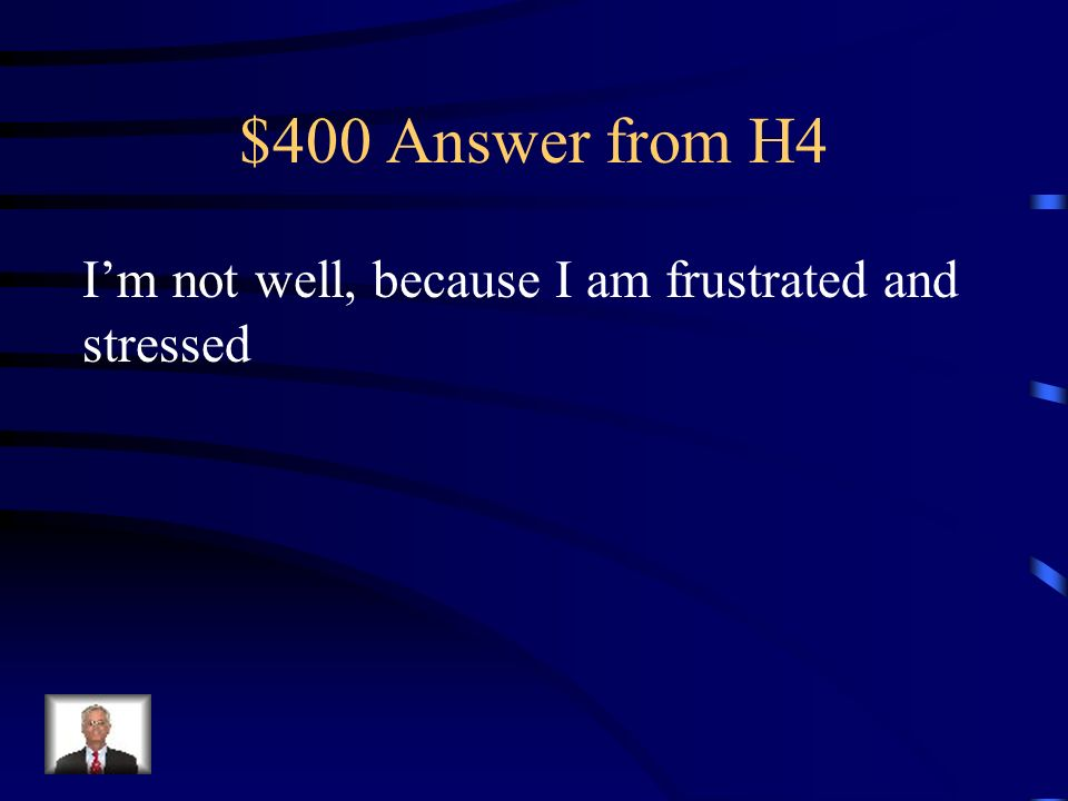 $400 Question from H4 Translate: Ca va mal parce-que je suis tres frustré et stressé.