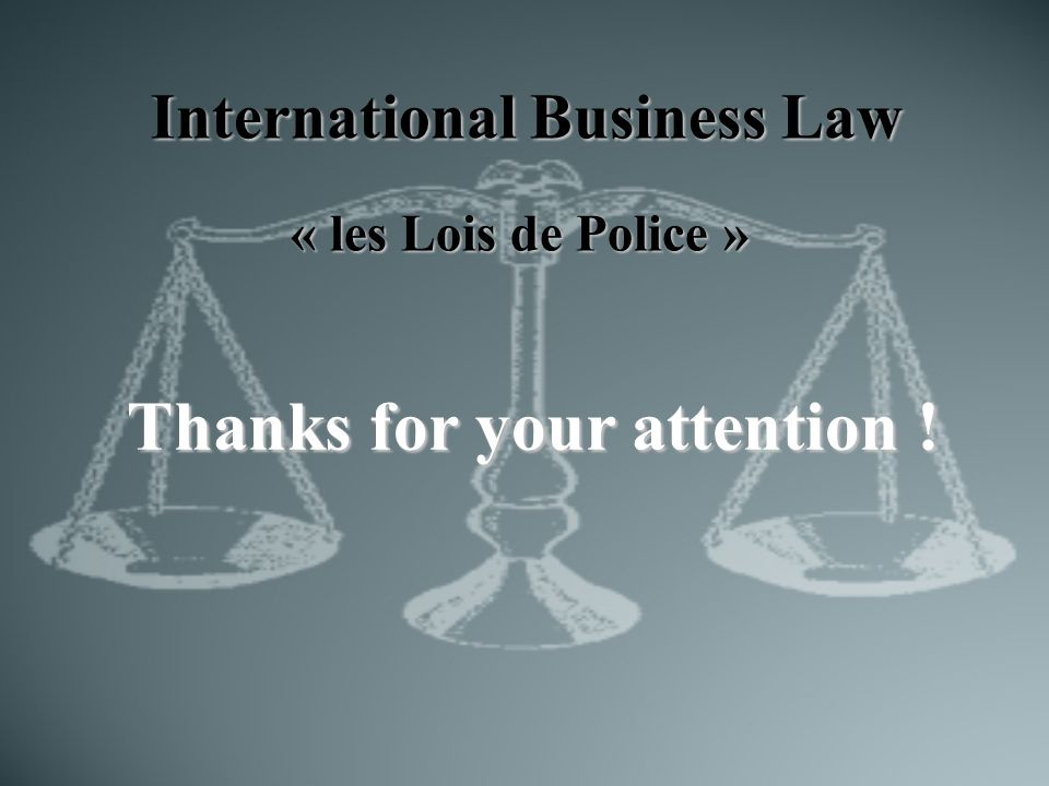 International Business Law « les Lois de Police » Thanks for your attention !