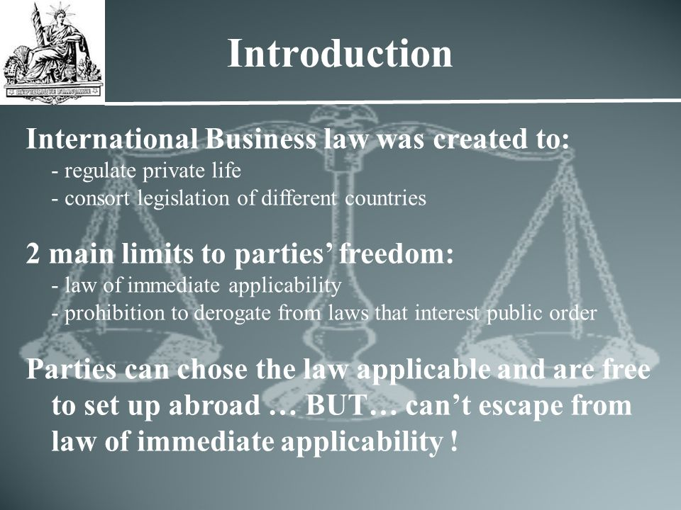 Introduction International Business law was created to: - regulate private life - consort legislation of different countries 2 main limits to parties