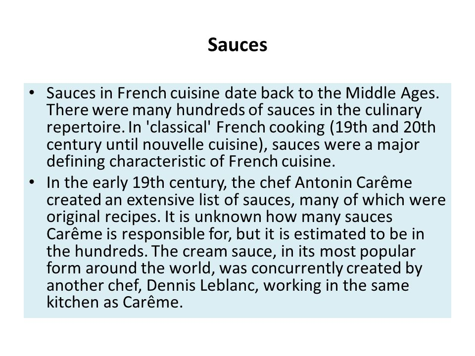Sauces in French cuisine date back to the Middle Ages. There were many hundreds of sauces in the culinary repertoire. In 'classical' French cooking (1