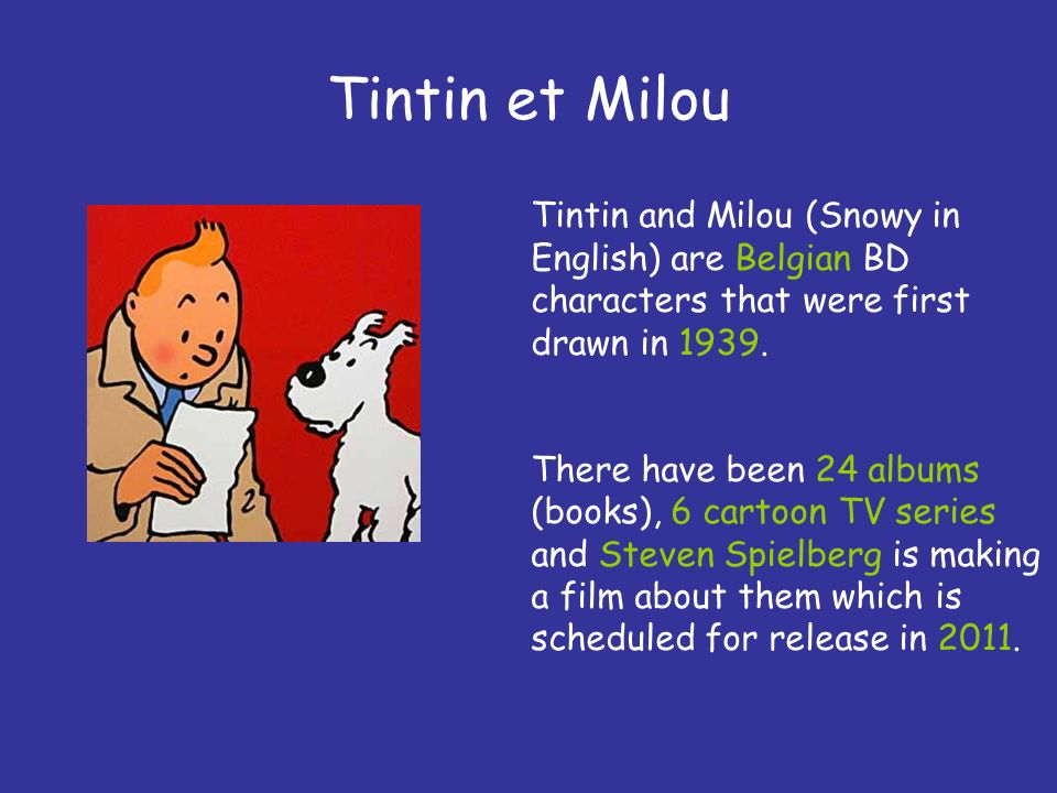 Tintin et Milou Tintin and Milou (Snowy in English) are Belgian BD characters that were first drawn in 1939. There have been 24 albums (books), 6 cart