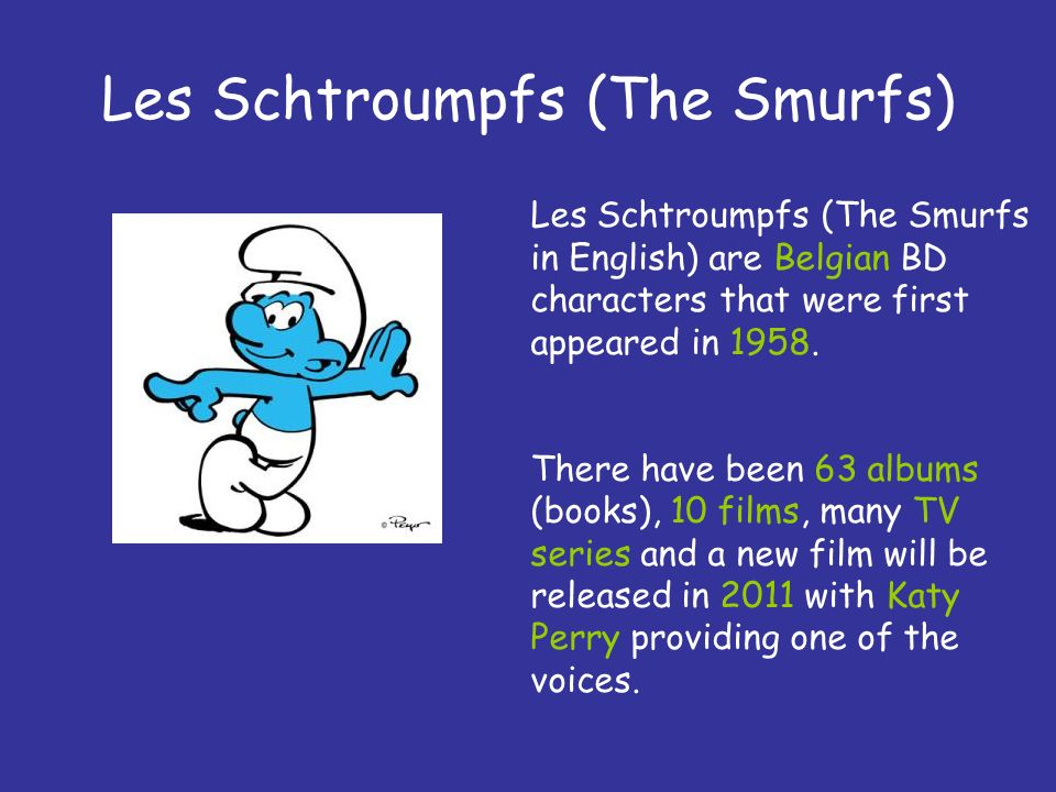 Les Schtroumpfs (The Smurfs) Les Schtroumpfs (The Smurfs in English) are Belgian BD characters that were first appeared in 1958. There have been 63 al