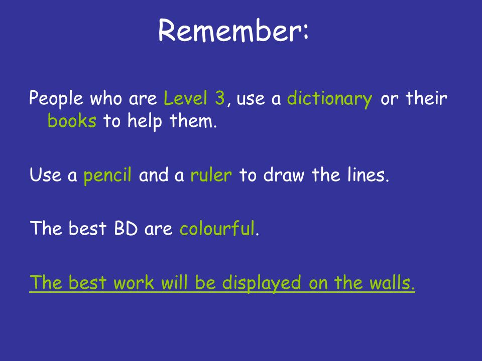 Remember: People who are Level 3, use a dictionary or their books to help them. Use a pencil and a ruler to draw the lines. The best BD are colourful.